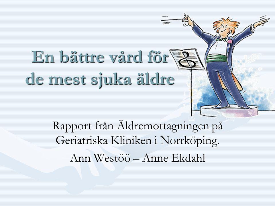 En bättre vård för de mest sjuka äldre Rapport från Äldremottagningen på Geriatriska Kliniken i Norrköping. Ann Westöö – Anne Ekdahl