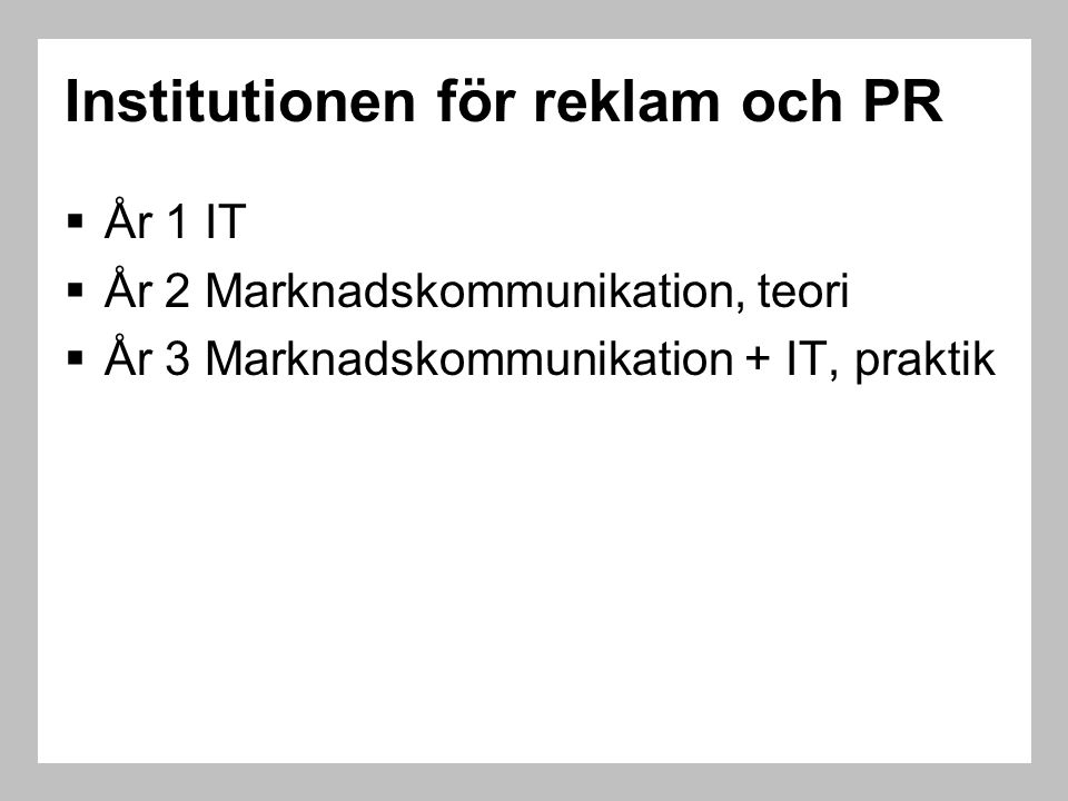 Institutionen för reklam och PR  År 1 IT  År 2 Marknadskommunikation, teori  År 3 Marknadskommunikation + IT, praktik