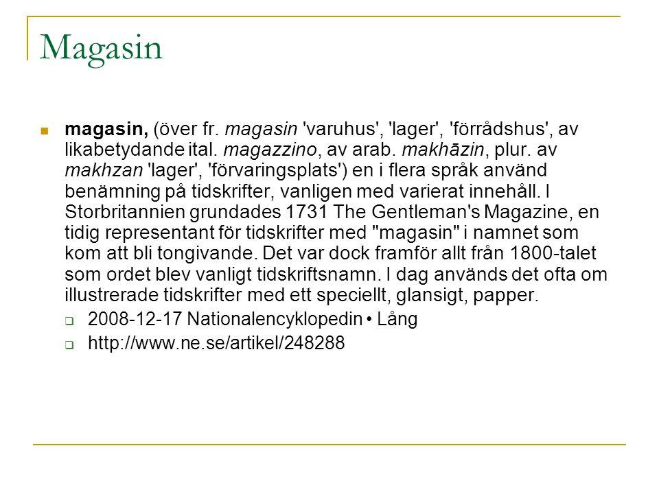 Magasin  magasin, (över fr. magasin 'varuhus', 'lager', 'förrådshus', av likabetydande ital. magazzino, av arab. makhāzin, plur. av makhzan 'lager',