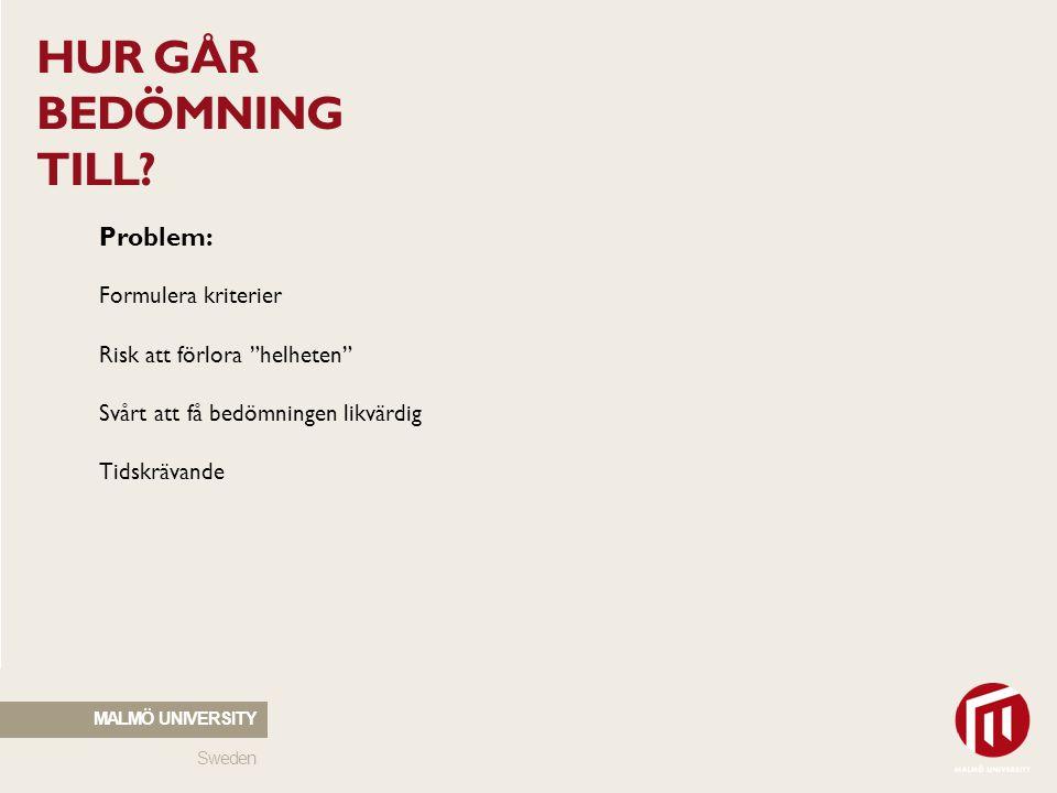 """Sweden MALMÖ UNIVERSITY HUR GÅR BEDÖMNING TILL? Problem: Formulera kriterier Risk att förlora """"helheten"""" Svårt att få bedömningen likvärdig Tidskrävan"""