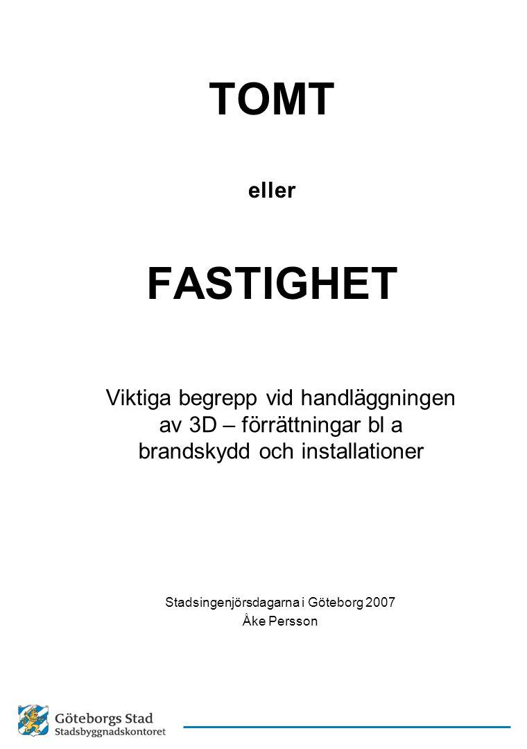 TOMT eller FASTIGHET Viktiga begrepp vid handläggningen av 3D – förrättningar bl a brandskydd och installationer Stadsingenjörsdagarna i Göteborg 2007
