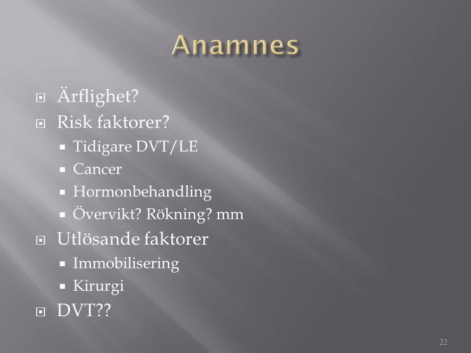  Ärflighet?  Risk faktorer?  Tidigare DVT/LE  Cancer  Hormonbehandling  Övervikt? Rökning? mm  Utlösande faktorer  Immobilisering  Kirurgi 