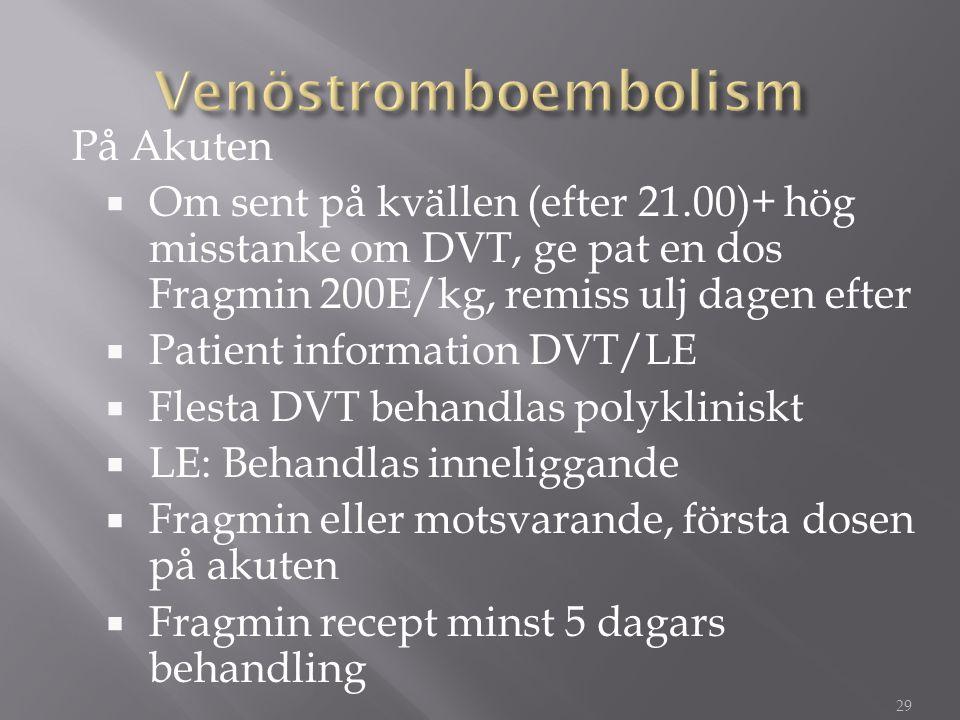 På Akuten  Om sent på kvällen (efter 21.00)+ hög misstanke om DVT, ge pat en dos Fragmin 200E/kg, remiss ulj dagen efter  Patient information DVT/LE