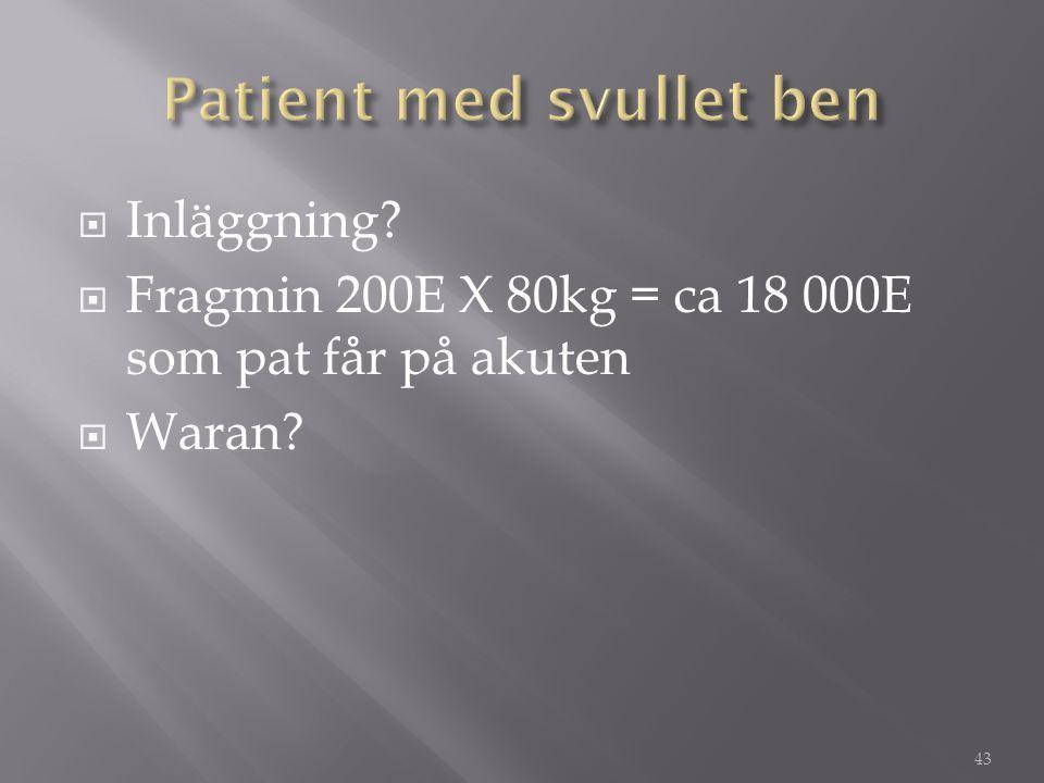  Inläggning?  Fragmin 200E X 80kg = ca 18 000E som pat får på akuten  Waran? 43