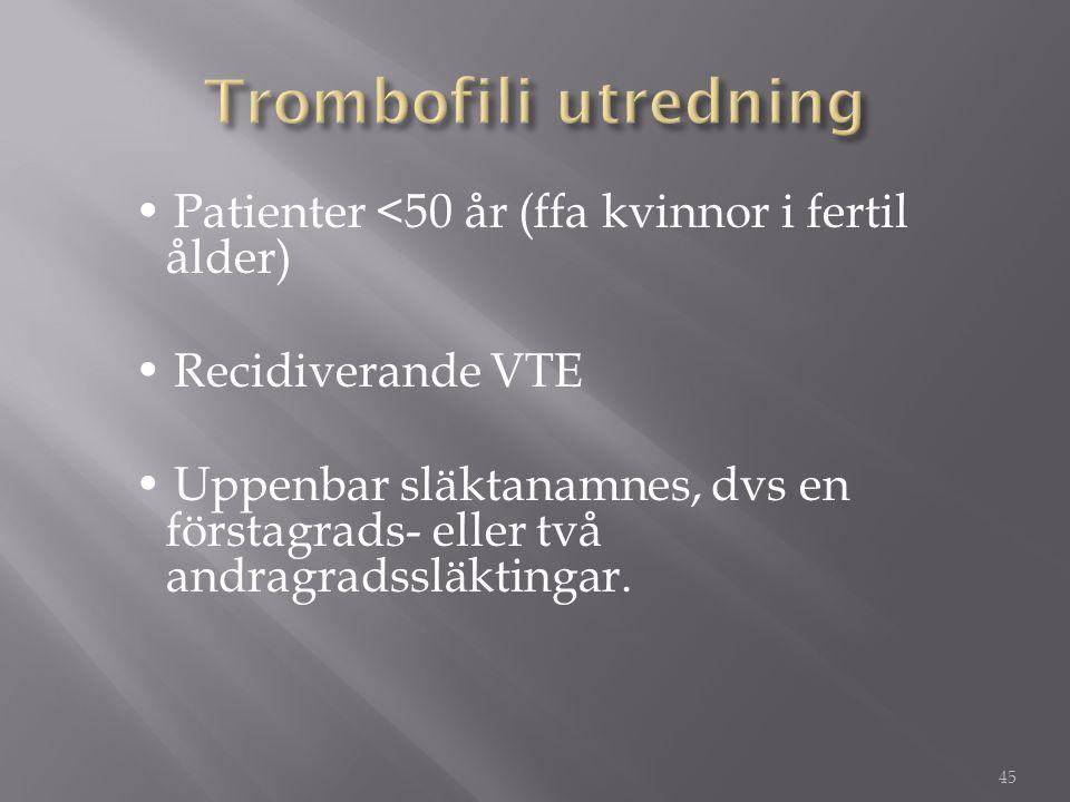 • Patienter <50 år (ffa kvinnor i fertil ålder) • Recidiverande VTE • Uppenbar släktanamnes, dvs en förstagrads- eller två andragradssläktingar. 45