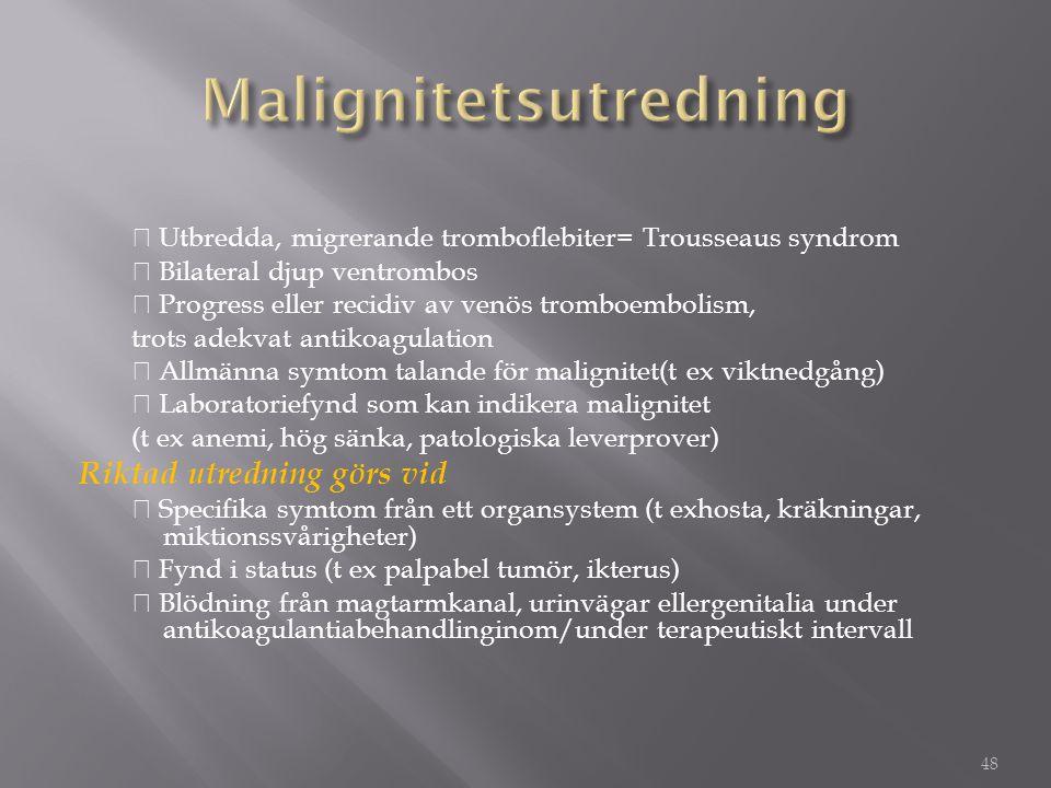 ◆ Utbredda, migrerande tromboflebiter= Trousseaus syndrom ◆ Bilateral djup ventrombos ◆ Progress eller recidiv av venös tromboembolism, trots adekvat