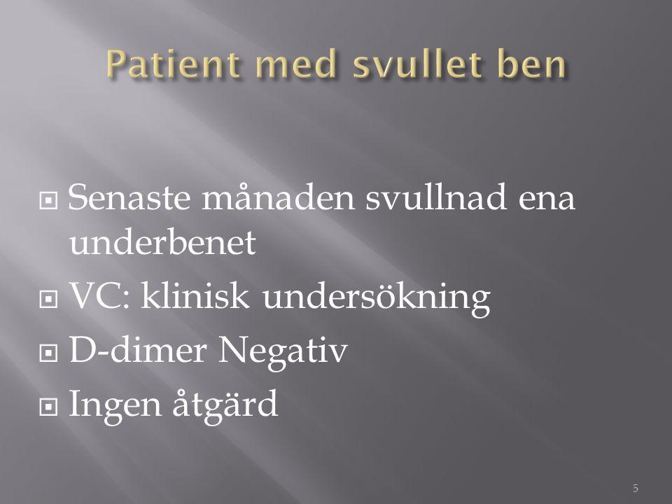  Senaste månaden svullnad ena underbenet  VC: klinisk undersökning  D-dimer Negativ  Ingen åtgärd 5