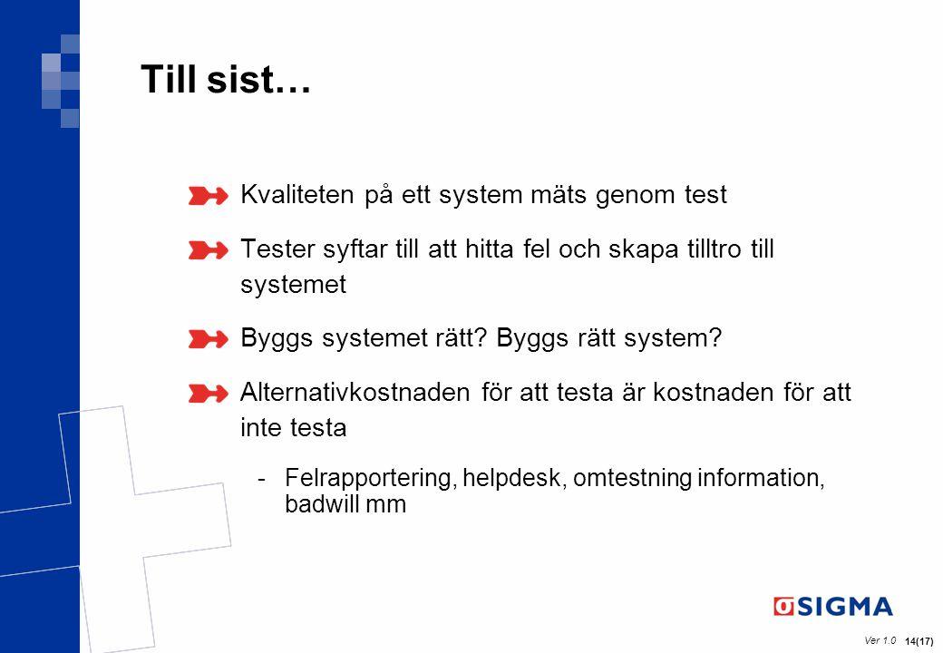Ver 1.0 14(17) Till sist… Kvaliteten på ett system mäts genom test Tester syftar till att hitta fel och skapa tilltro till systemet Byggs systemet rät
