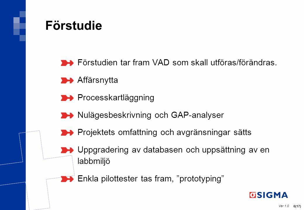 Ver 1.0 6(17) Förstudie Förstudien tar fram VAD som skall utföras/förändras. Affärsnytta Processkartläggning Nulägesbeskrivning och GAP-analyser Proje