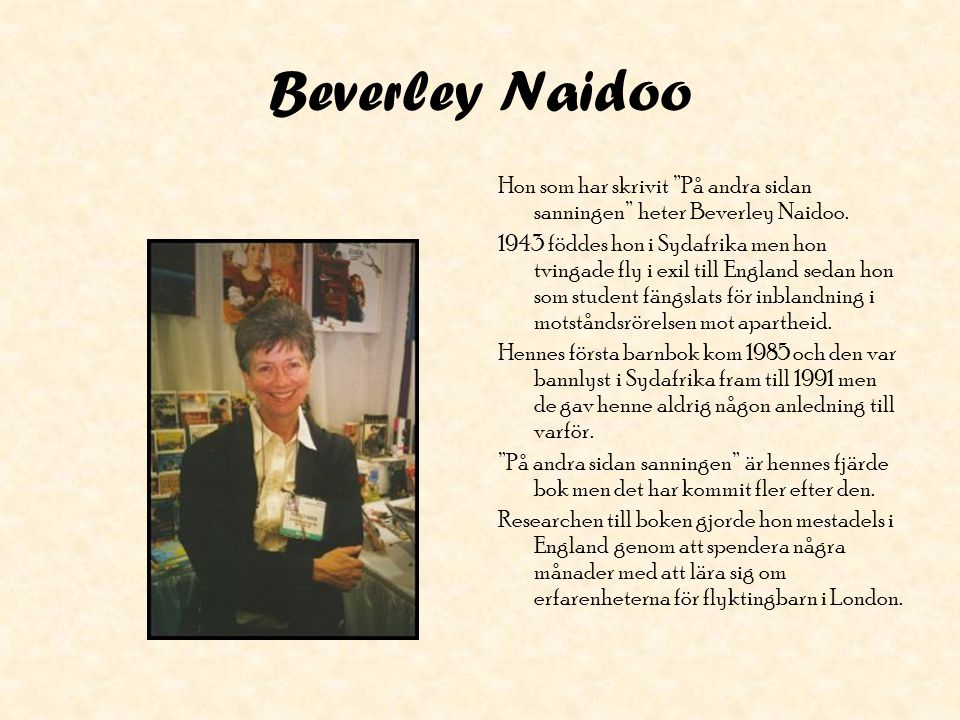 """Beverley Naidoo Hon som har skrivit """"På andra sidan sanningen"""" heter Beverley Naidoo. 1943 föddes hon i Sydafrika men hon tvingade fly i exil till Eng"""