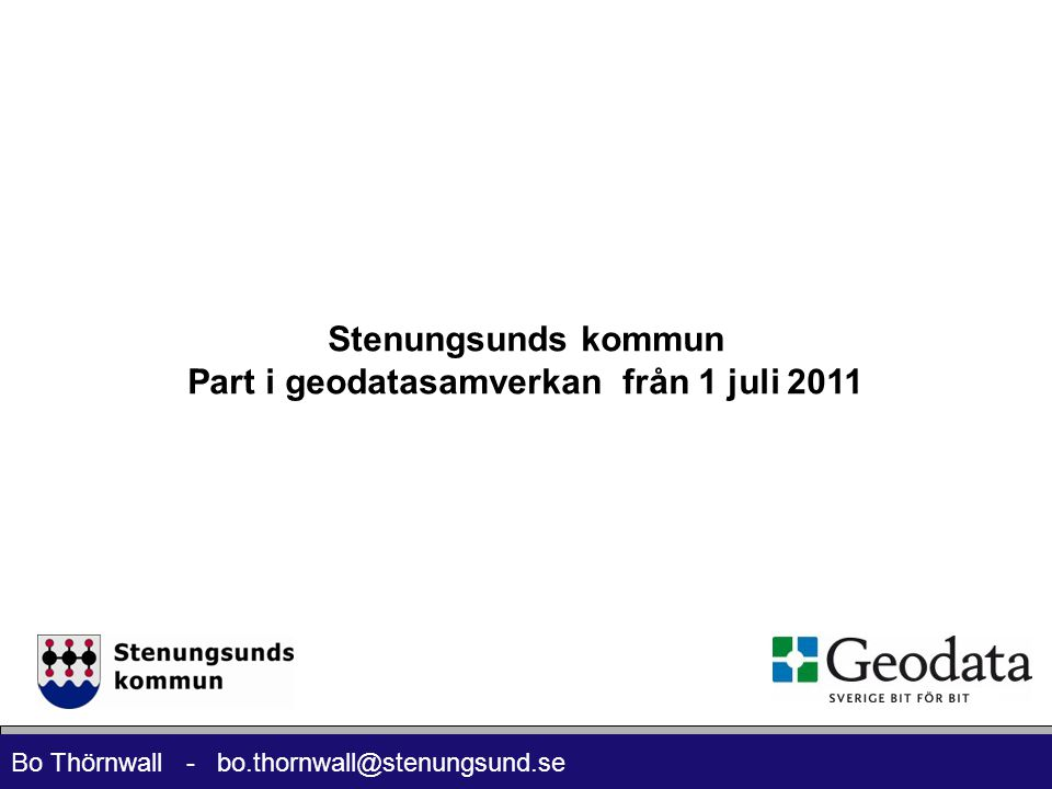 Bo Thörnwall - bo.thornwall@stenungsund.se Stenungsunds kommun Part i geodatasamverkan från 1 juli 2011