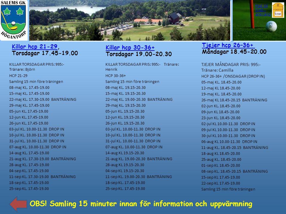 Killar hcp 30-36+ Torsdagar 19.00-20.30 Killar hcp 21-29Killar hcp 21-29, Torsdagar 17.45-19.00 Tjejer hcp 26–36+ Måndagar 18.45-20.00 Mail till Web -