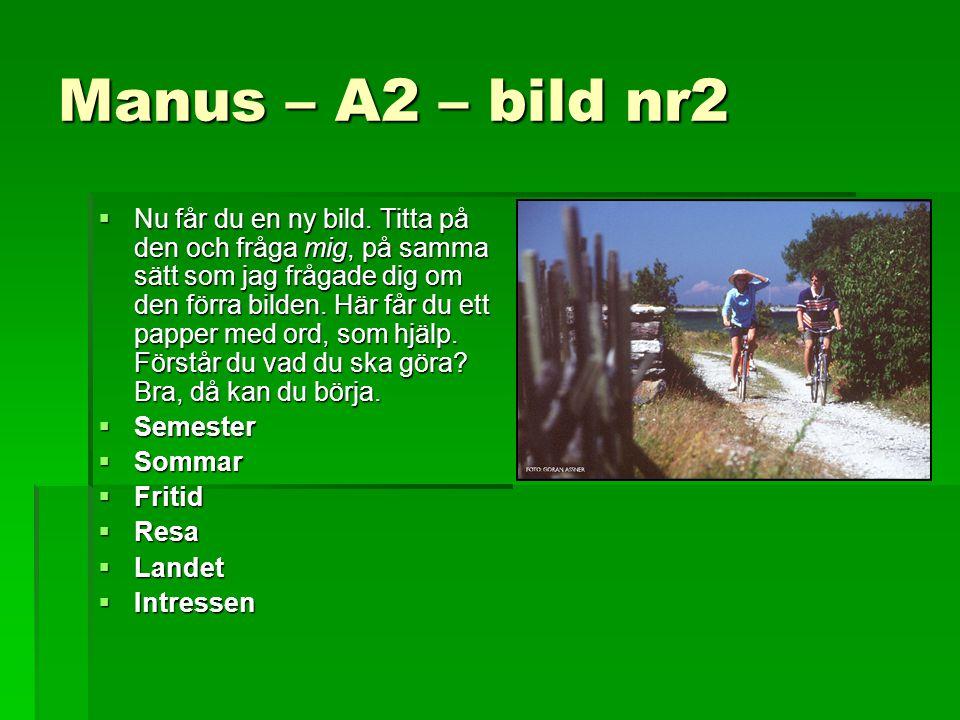 Manus – A2 – bild nr2  Nu får du en ny bild. Titta på den och fråga mig, på samma sätt som jag frågade dig om den förra bilden. Här får du ett papper