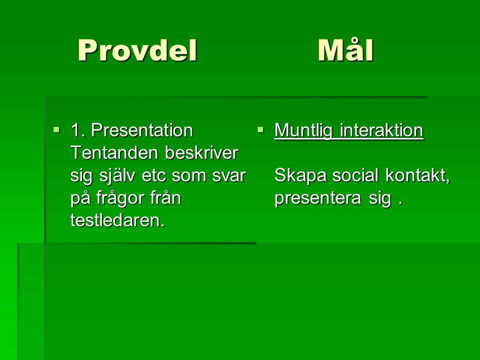 ProvdelMål  1. Presentation Tentanden beskriver sig själv etc som svar på frågor från testledaren.  Muntlig interaktion Skapa social kontakt, presen