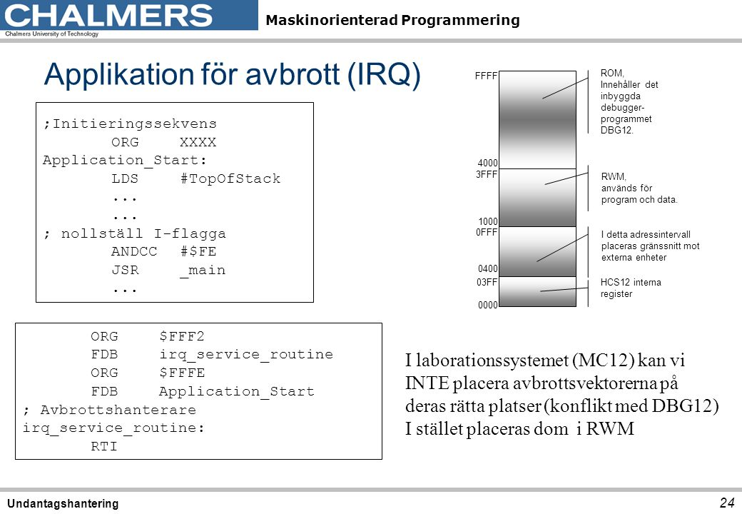 Maskinorienterad Programmering Applikation för avbrott (IRQ) 24 Undantagshantering ORG$FFF2 FDBirq_service_routine ORG$FFFE FDBApplication_Start ; Avb