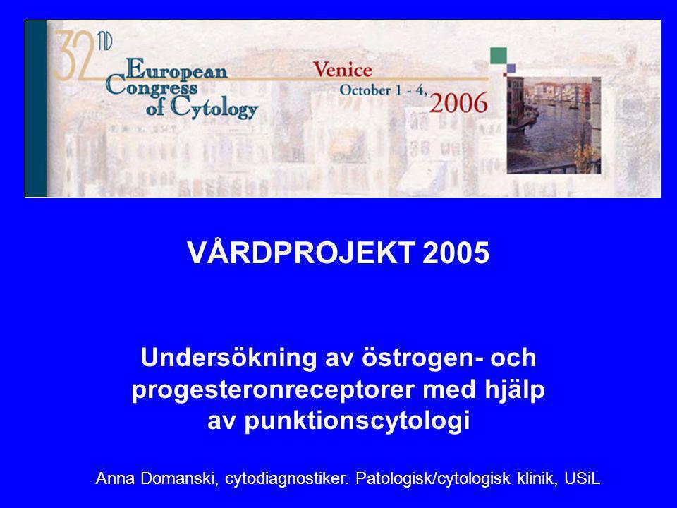 VÅRDPROJEKT 2005 Undersökning av östrogen- och progesteronreceptorer med hjälp av punktionscytologi Anna Domanski, cytodiagnostiker. Patologisk/cytolo