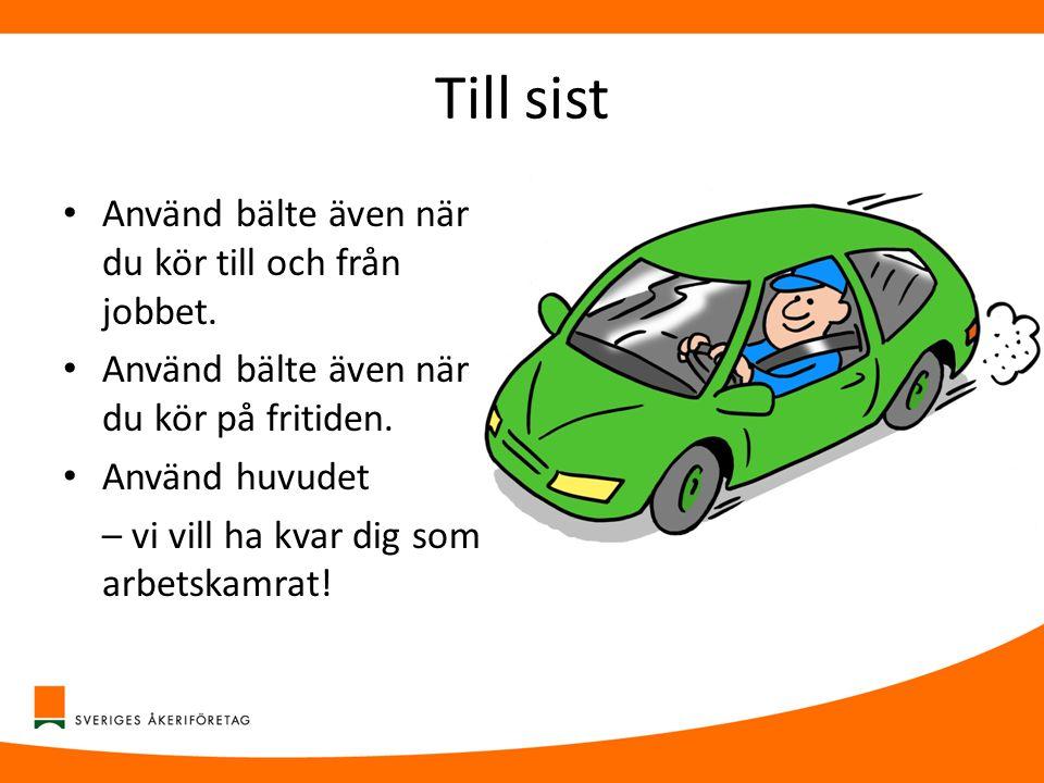 Till sist • Använd bälte även när du kör till och från jobbet. • Använd bälte även när du kör på fritiden. • Använd huvudet – vi vill ha kvar dig som