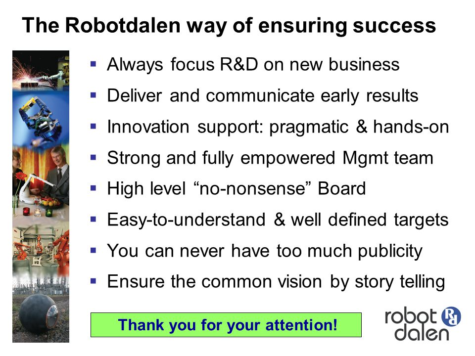 The Robotdalen way of ensuring success  Always focus R&D on new business  Deliver and communicate early results  Innovation support: pragmatic & ha