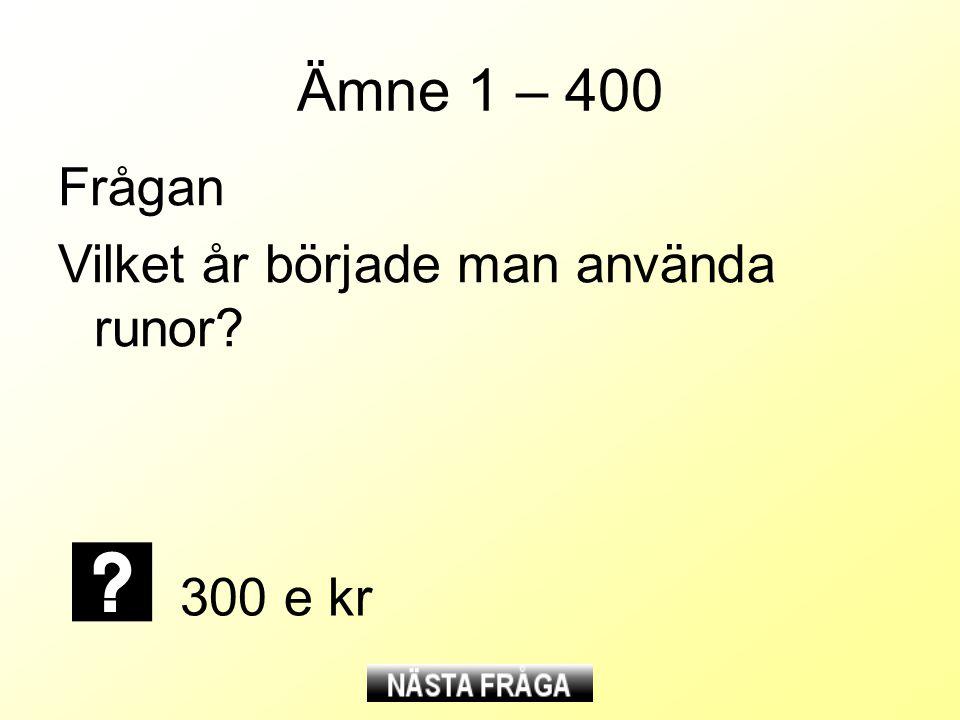 Ämne 1 – 400 Frågan Vilket år började man använda runor? 300 e kr