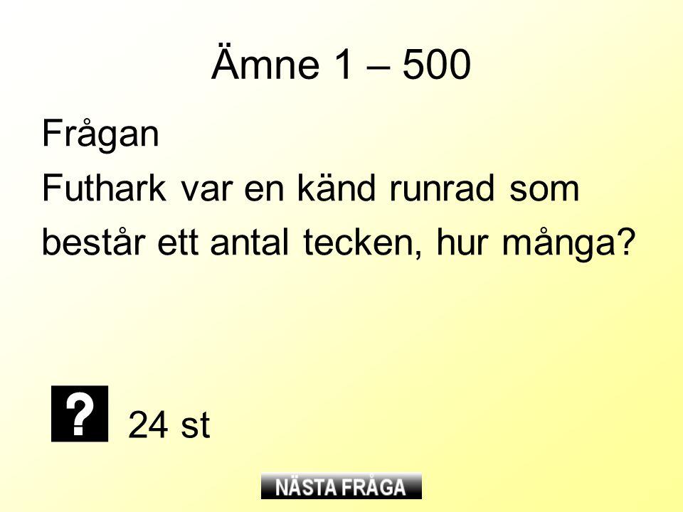 Ämne 1 – 500 Frågan Futhark var en känd runrad som består ett antal tecken, hur många? 24 st