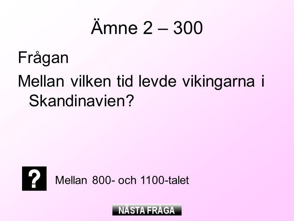 Ämne 2 – 300 Frågan Mellan vilken tid levde vikingarna i Skandinavien? Mellan 800- och 1100-talet