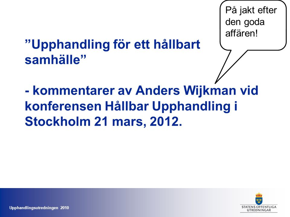 Upphandlingsutredningen 2010 Upphandling för ett hållbart samhälle - kommentarer av Anders Wijkman vid konferensen Hållbar Upphandling i Stockholm 21 mars, 2012.