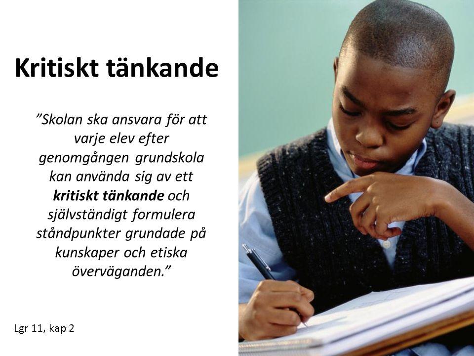 Kritiskt tänkande Skolan ska ansvara för att varje elev efter genomgången grundskola kan använda sig av ett kritiskt tänkande och självständigt formulera ståndpunkter grundade på kunskaper och etiska överväganden. Lgr 11, kap 2