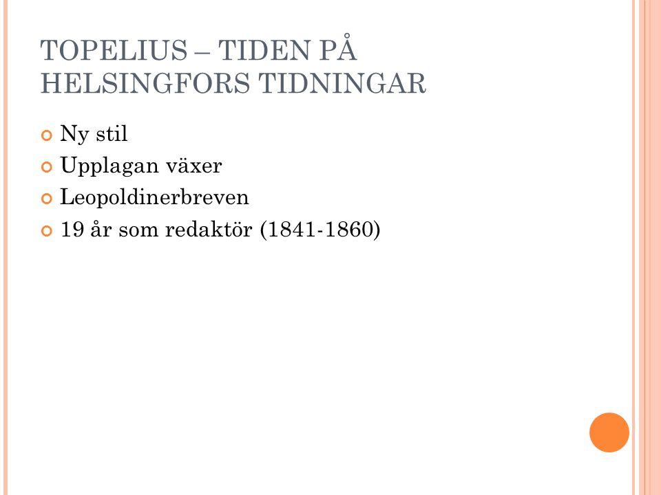 TOPELIUS – TIDEN PÅ HELSINGFORS TIDNINGAR Ny stil Upplagan växer Leopoldinerbreven 19 år som redaktör (1841-1860)