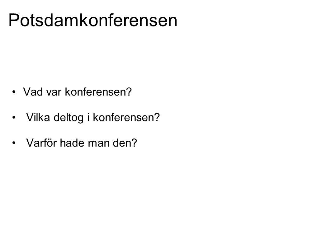 Potsdamkonferensen •Vad var konferensen? • Vilka deltog i konferensen? • Varför hade man den?