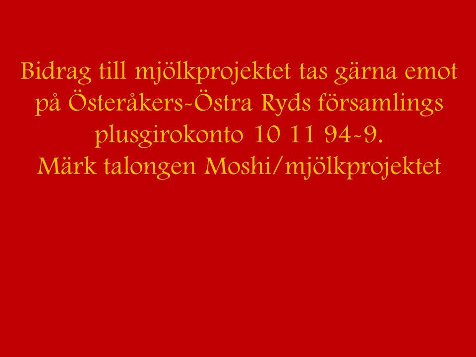 Bidrag till mjölkprojektet tas gärna emot på Österåkers-Östra Ryds församlings plusgirokonto 10 11 94-9. Märk talongen Moshi/mjölkprojektet
