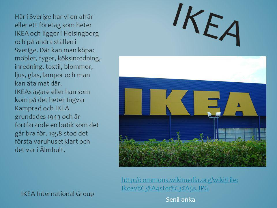 Här i Sverige har vi en affär eller ett företag som heter IKEA och ligger i Helsingborg och på andra ställen i Sverige. Där kan man köpa: möbler, tyge
