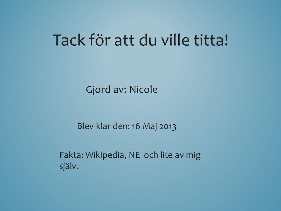 Tack för att du ville titta! Gjord av: Nicole Blev klar den: 16 Maj 2013 Fakta: Wikipedia, NE och lite av mig själv.