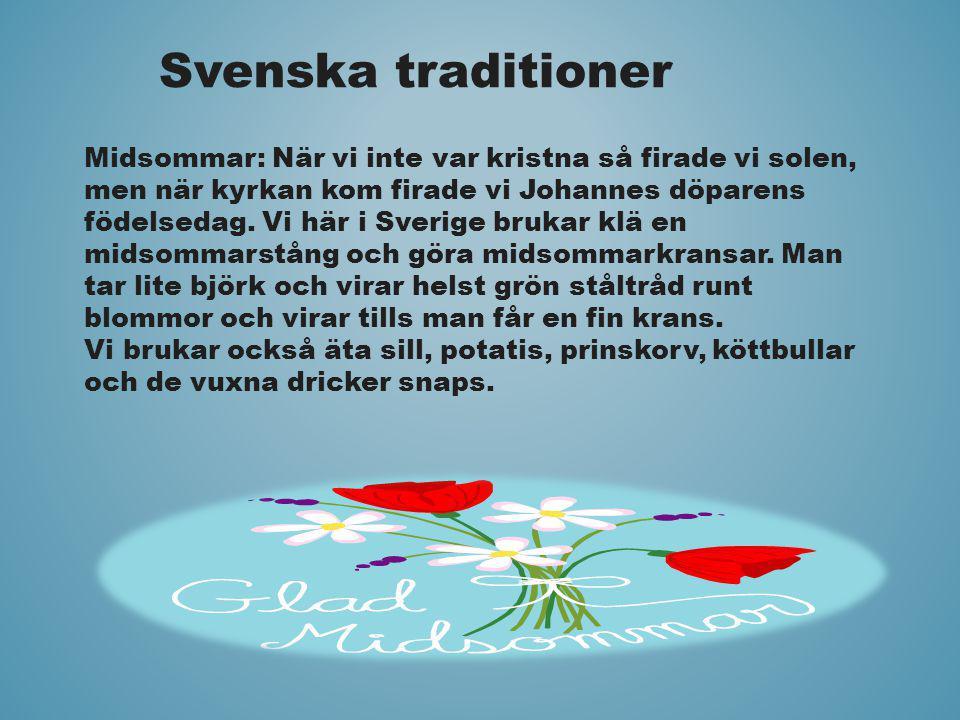 Svenska traditioner Midsommar: När vi inte var kristna så firade vi solen, men när kyrkan kom firade vi Johannes döparens födelsedag. Vi här i Sverige