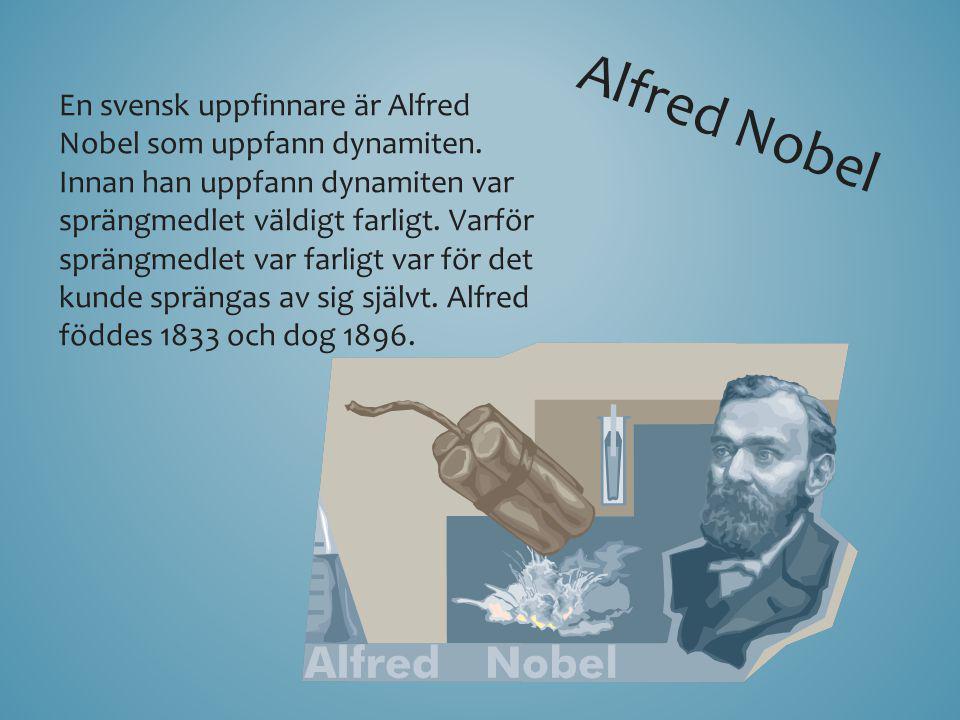 En svensk uppfinnare är Alfred Nobel som uppfann dynamiten. Innan han uppfann dynamiten var sprängmedlet väldigt farligt. Varför sprängmedlet var farl