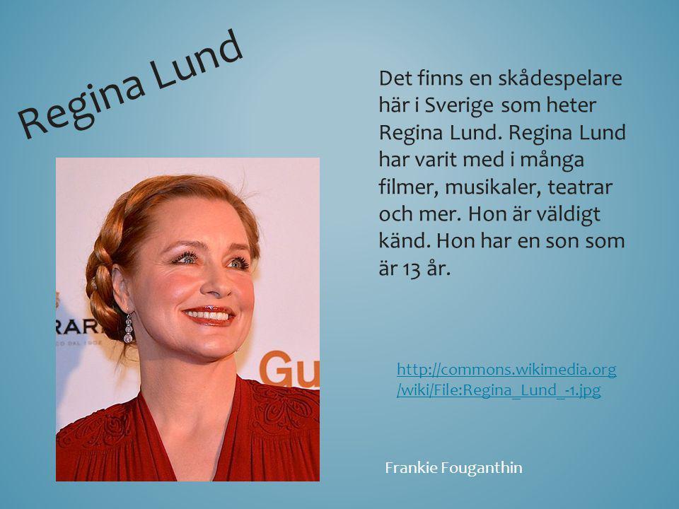 Det finns en skådespelare här i Sverige som heter Regina Lund. Regina Lund har varit med i många filmer, musikaler, teatrar och mer. Hon är väldigt kä