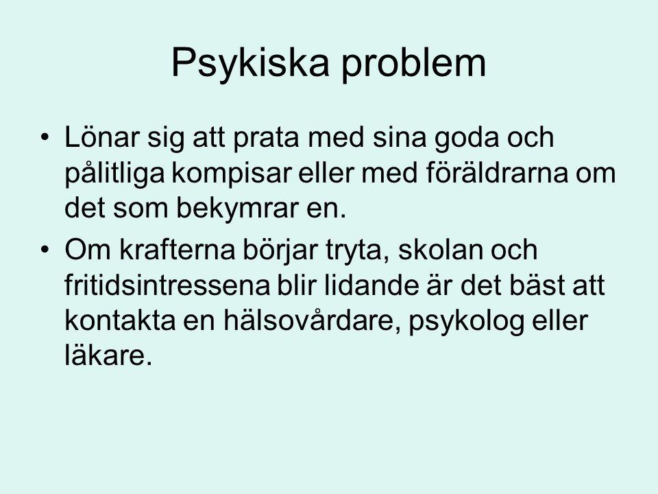 Psykiska problem •Lönar sig att prata med sina goda och pålitliga kompisar eller med föräldrarna om det som bekymrar en. •Om krafterna börjar tryta, s