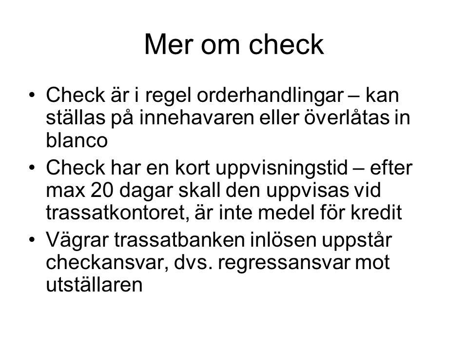 Mer om check •Check är i regel orderhandlingar – kan ställas på innehavaren eller överlåtas in blanco •Check har en kort uppvisningstid – efter max 20 dagar skall den uppvisas vid trassatkontoret, är inte medel för kredit •Vägrar trassatbanken inlösen uppstår checkansvar, dvs.