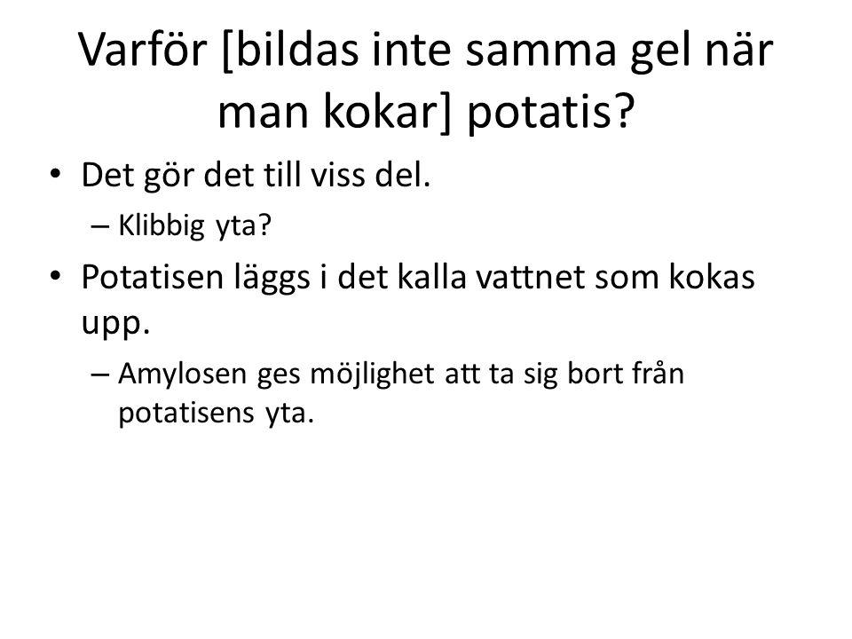 Varför [bildas inte samma gel när man kokar] potatis? • Det gör det till viss del. – Klibbig yta? • Potatisen läggs i det kalla vattnet som kokas upp.