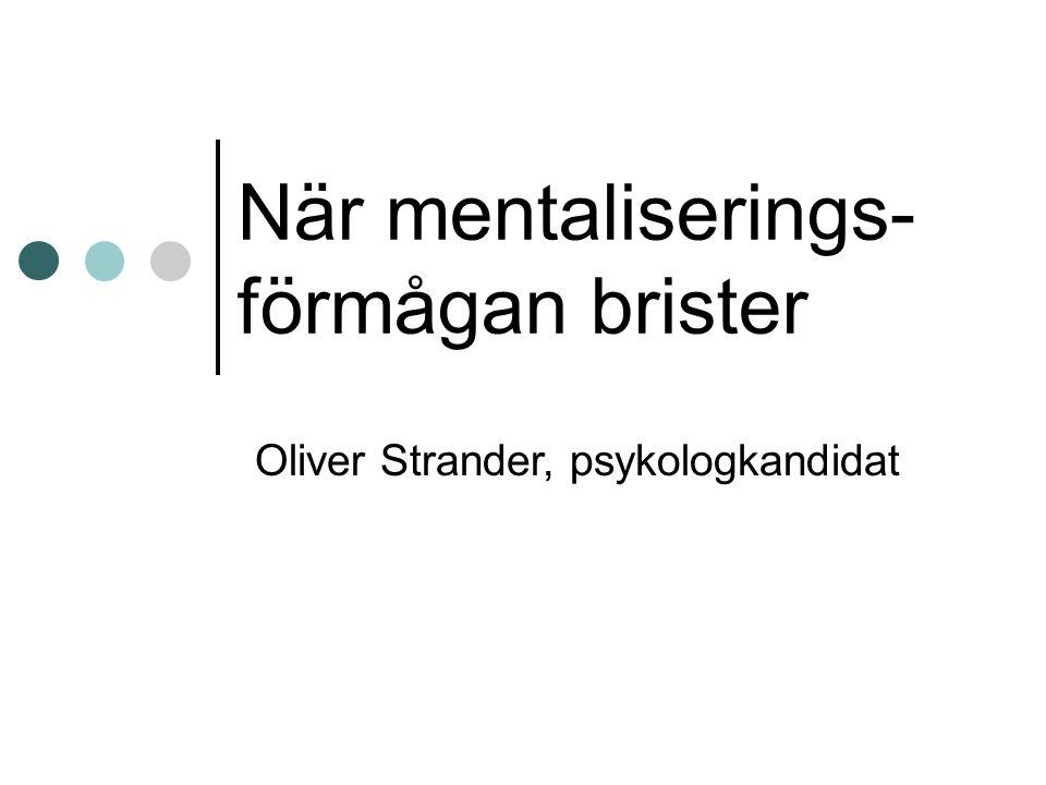 När mentaliserings- förmågan brister Oliver Strander, psykologkandidat