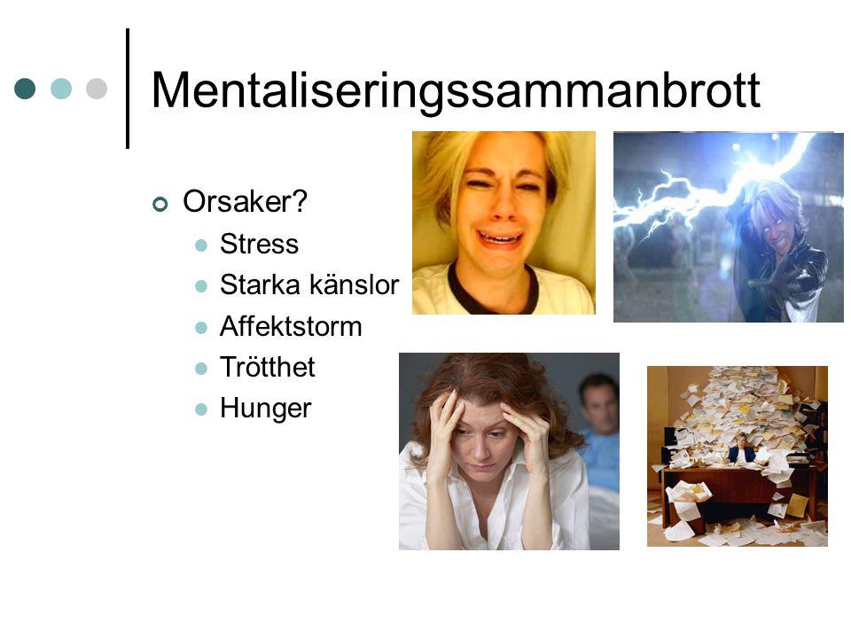 Mentaliseringssammanbrott Orsaker?  Stress  Starka känslor  Affektstorm  Trötthet  Hunger