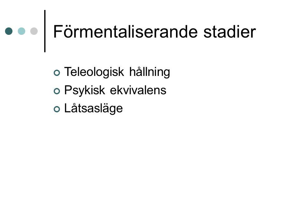 Förmentaliserande stadier - utvecklingsfaser Utvecklingsfaser  Teleologisk hållning, 9 mån  Psykisk ekvivalens, 2 år  Låtsasläge, 2-3 år