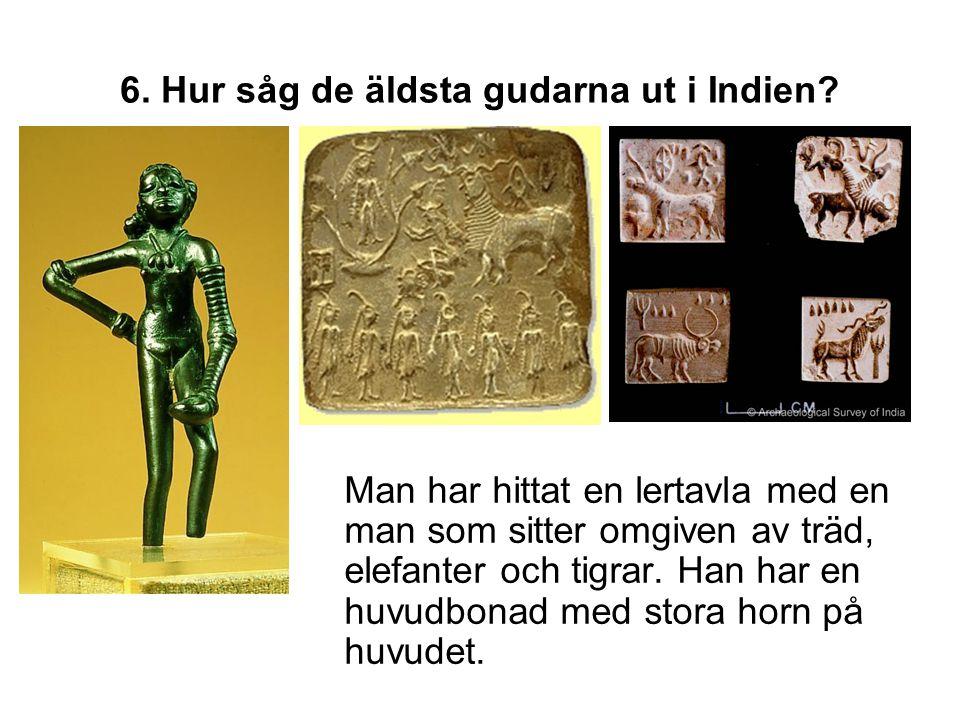 6. Hur såg de äldsta gudarna ut i Indien? Man har hittat en lertavla med en man som sitter omgiven av träd, elefanter och tigrar. Han har en huvudbona