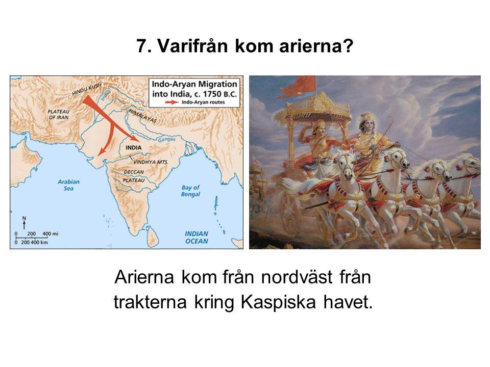 7. Varifrån kom arierna? Arierna kom från nordväst från trakterna kring Kaspiska havet.