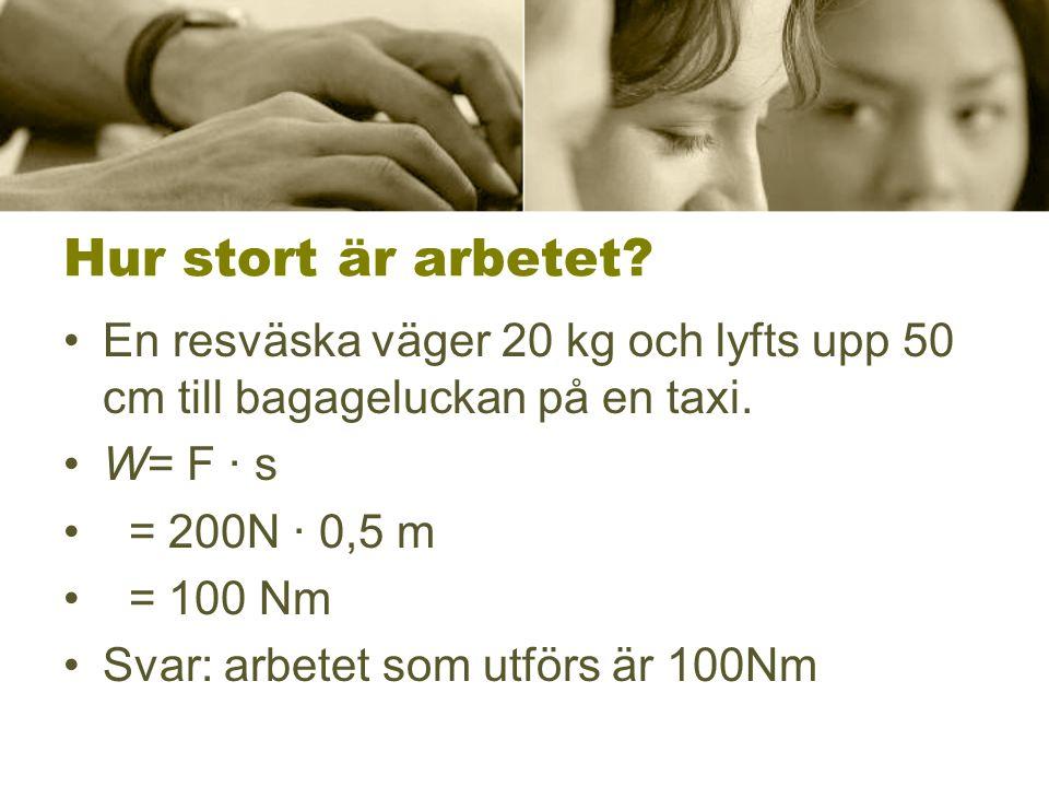 Hur stort är arbetet? •En resväska väger 20 kg och lyfts upp 50 cm till bagageluckan på en taxi. •W= F · s • = 200N · 0,5 m • = 100 Nm •Svar: arbetet