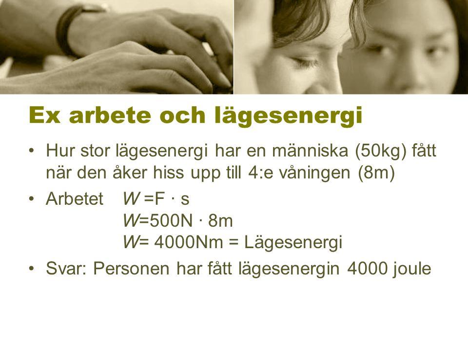 Ex arbete och lägesenergi •Hur stor lägesenergi har en människa (50kg) fått när den åker hiss upp till 4:e våningen (8m) •ArbetetW =F · s W=500N · 8m