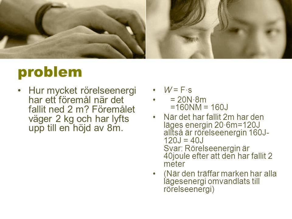 problem •Hur mycket rörelseenergi har ett föremål när det fallit ned 2 m? Föremålet väger 2 kg och har lyfts upp till en höjd av 8m. •W = F∙s • = 20N·