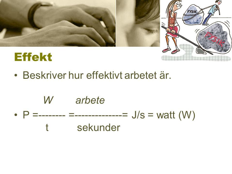 Effekt •Beskriver hur effektivt arbetet är. W arbete •P =-------- =--------------= J/s = watt (W) t sekunder