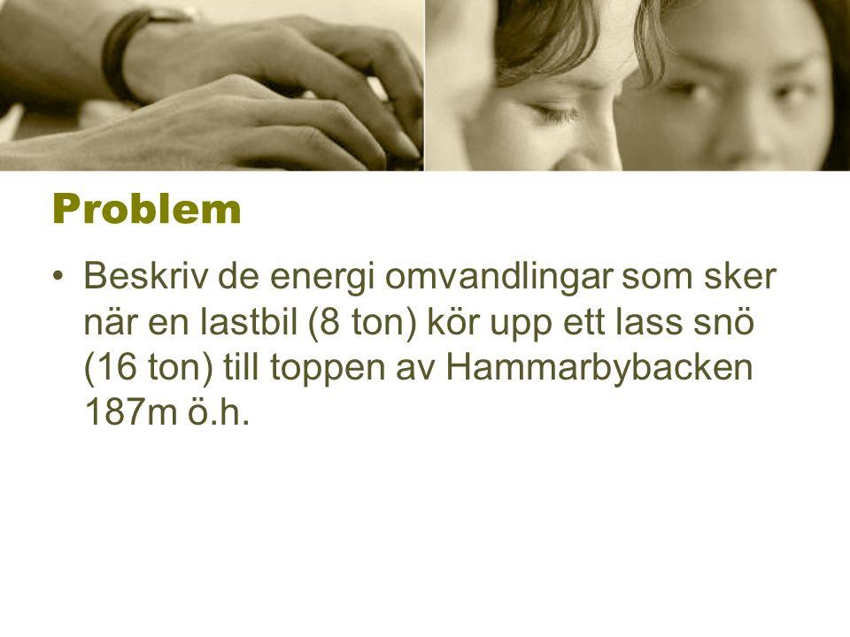 Problem •Beskriv de energi omvandlingar som sker när en lastbil (8 ton) kör upp ett lass snö (16 ton) till toppen av Hammarbybacken 187m ö.h.