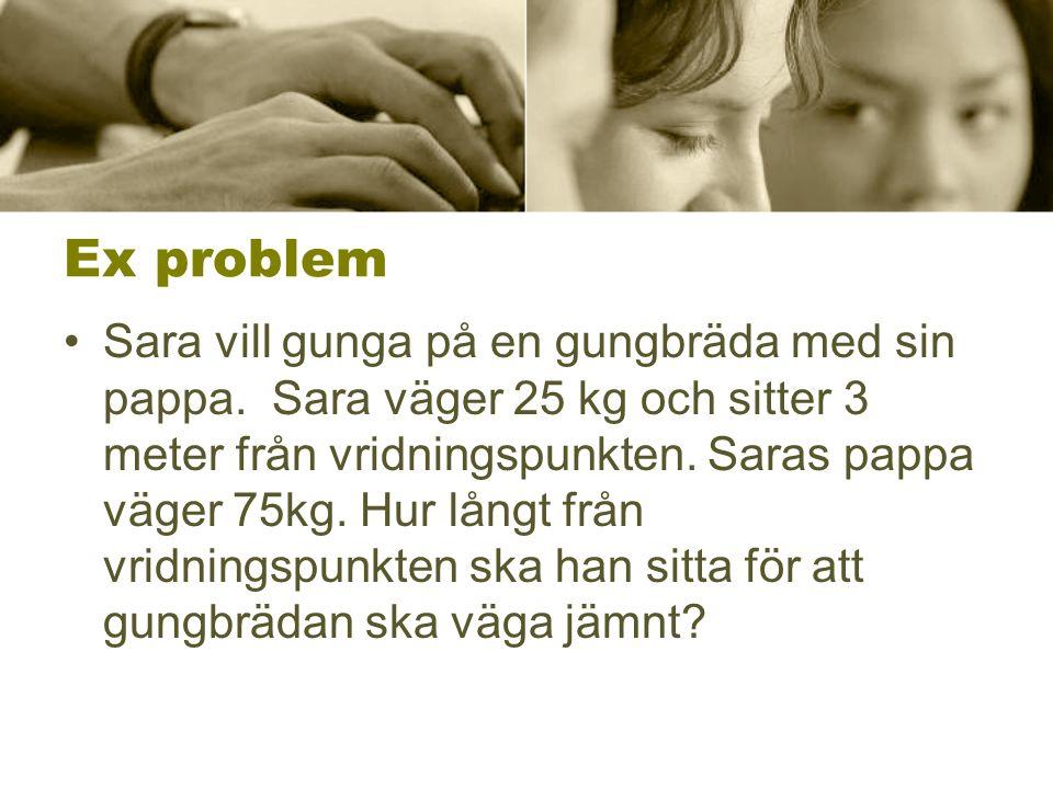Ex problem •Sara vill gunga på en gungbräda med sin pappa. Sara väger 25 kg och sitter 3 meter från vridningspunkten. Saras pappa väger 75kg. Hur lång