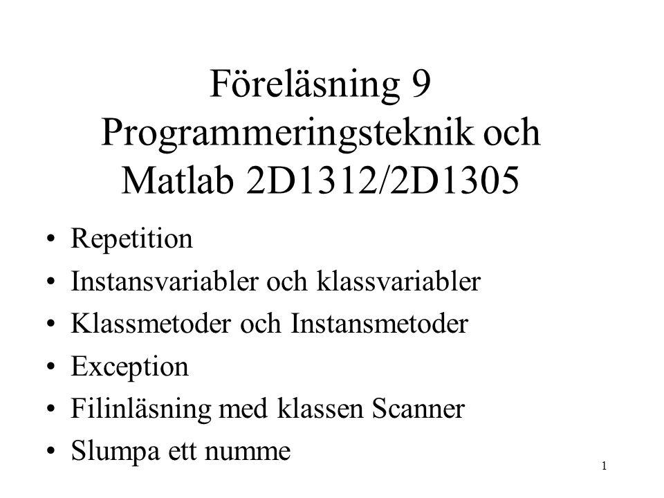 1 Föreläsning 9 Programmeringsteknik och Matlab 2D1312/2D1305 •Repetition •Instansvariabler och klassvariabler •Klassmetoder och Instansmetoder •Exception •Filinläsning med klassen Scanner •Slumpa ett numme